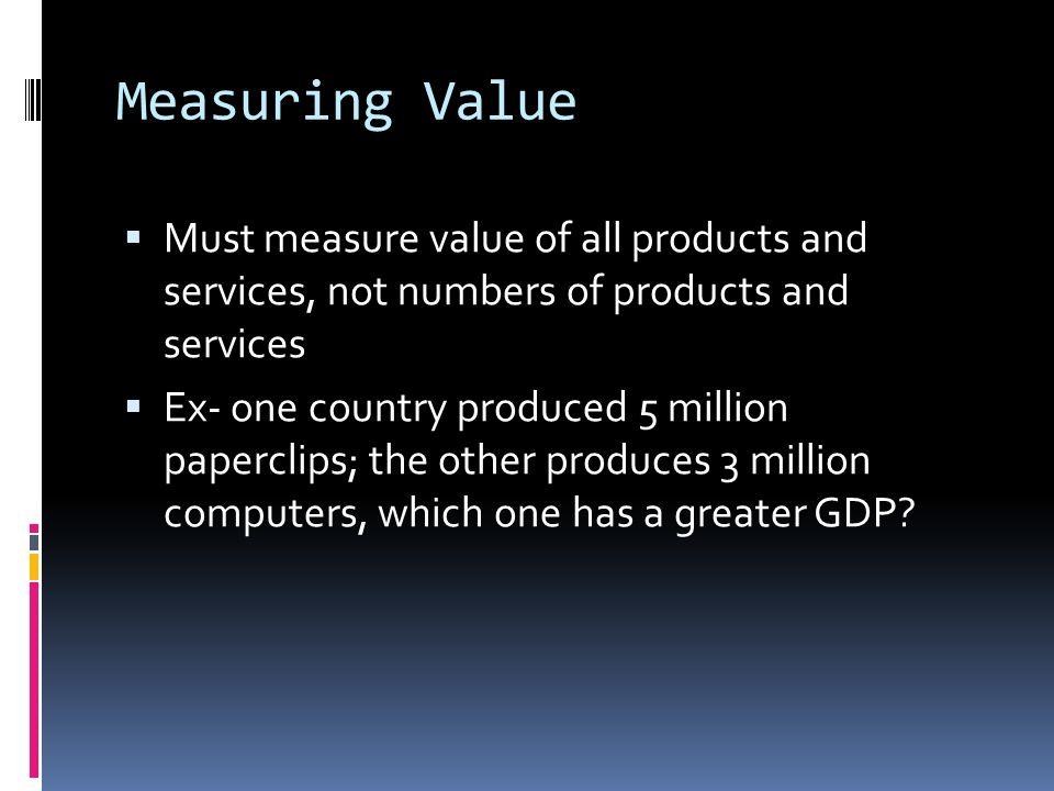 Measuring Value  Must measure value of all products and services, not numbers of products and services  Ex- one country produced 5 million paperclips; the other produces 3 million computers, which one has a greater GDP