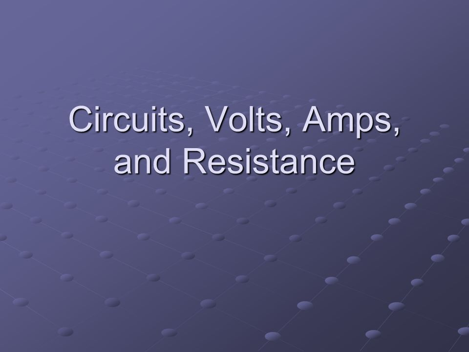 Circuits, Volts, Amps, and Resistance