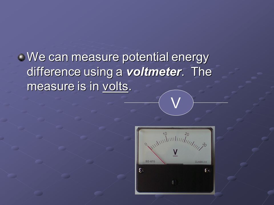 We can measure potential energy difference using a voltmeter. The measure is in volts. V