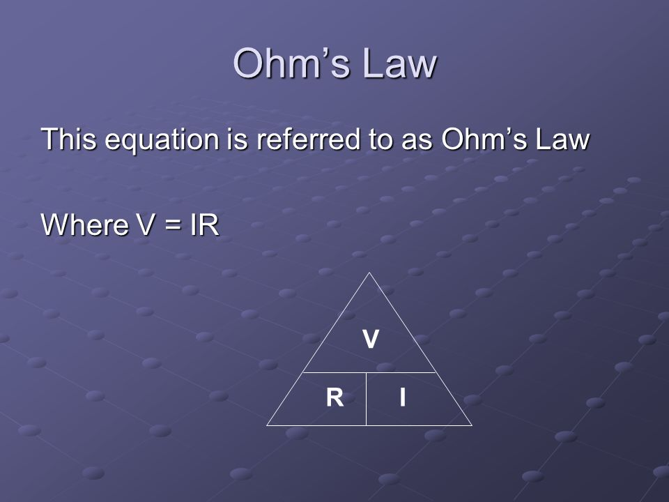 Ohm's Law This equation is referred to as Ohm's Law Where V = IR V IR