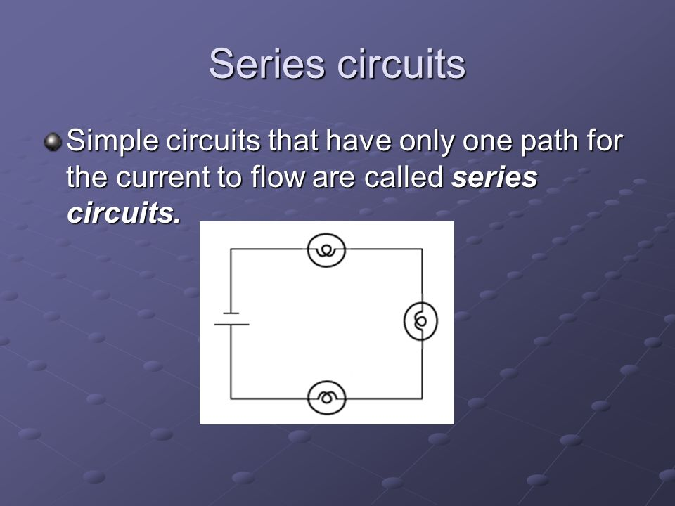 Series circuits Simple circuits that have only one path for the current to flow are called series circuits.