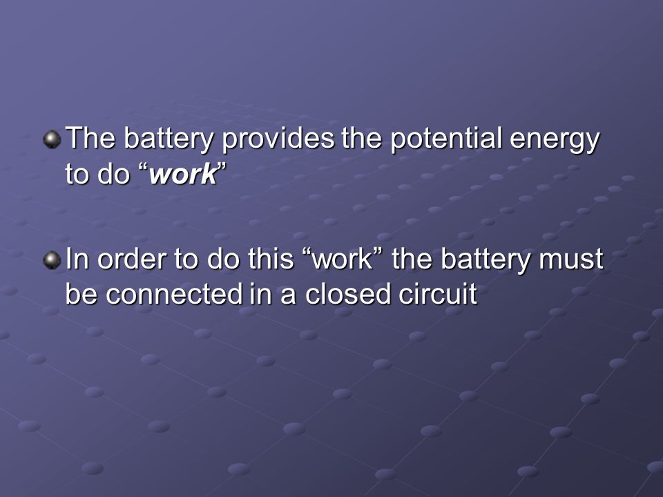 The battery provides the potential energy to do work In order to do this work the battery must be connected in a closed circuit