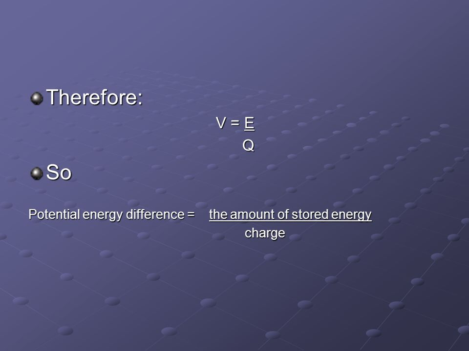 Therefore: V = E QSo Potential energy difference = the amount of stored energy charge charge