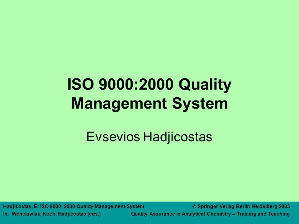 Hadjicostas, E: ISO 9000: 2000 Quality Management System © Springer-Verlag Berlin Heidelberg 2003 In: Wenclawiak, Koch, Hadjicostas (eds.) Quality Assurance in Analytical Chemistry – Training and Teaching ISO 9000:2000 Quality Management System Evsevios Hadjicostas