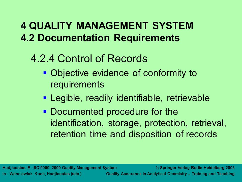 Hadjicostas, E: ISO 9000: 2000 Quality Management System © Springer-Verlag Berlin Heidelberg 2003 In: Wenclawiak, Koch, Hadjicostas (eds.) Quality Assurance in Analytical Chemistry – Training and Teaching 4 QUALITY MANAGEMENT SYSTEM 4.2 Documentation Requirements 4.2.4 Control of Records  Objective evidence of conformity to requirements  Legible, readily identifiable, retrievable  Documented procedure for the identification, storage, protection, retrieval, retention time and disposition of records