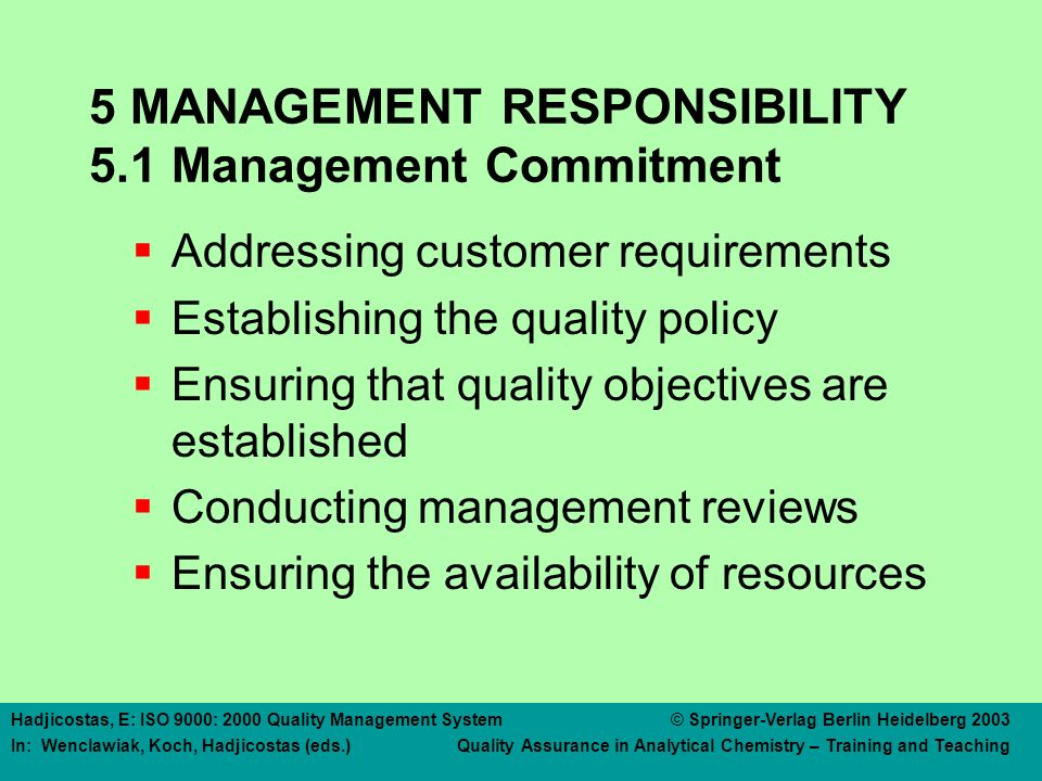 Hadjicostas, E: ISO 9000: 2000 Quality Management System © Springer-Verlag Berlin Heidelberg 2003 In: Wenclawiak, Koch, Hadjicostas (eds.) Quality Assurance in Analytical Chemistry – Training and Teaching 5 MANAGEMENT RESPONSIBILITY 5.1 Management Commitment  Addressing customer requirements  Establishing the quality policy  Ensuring that quality objectives are established  Conducting management reviews  Ensuring the availability of resources