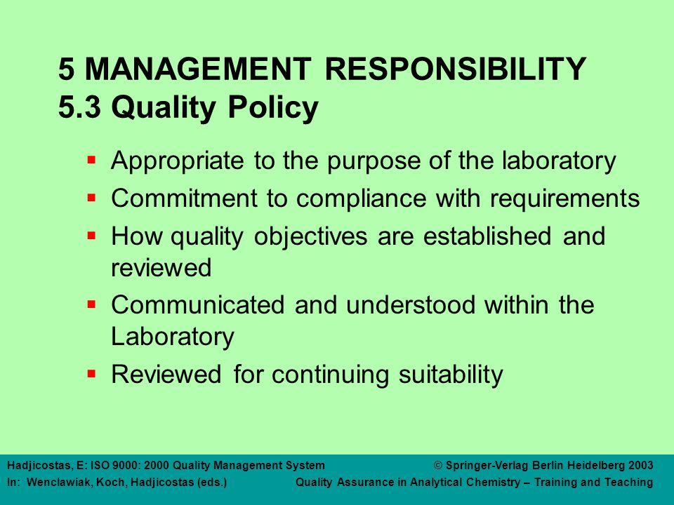 Hadjicostas, E: ISO 9000: 2000 Quality Management System © Springer-Verlag Berlin Heidelberg 2003 In: Wenclawiak, Koch, Hadjicostas (eds.) Quality Assurance in Analytical Chemistry – Training and Teaching 5 MANAGEMENT RESPONSIBILITY 5.3 Quality Policy  Appropriate to the purpose of the laboratory  Commitment to compliance with requirements  How quality objectives are established and reviewed  Communicated and understood within the Laboratory  Reviewed for continuing suitability