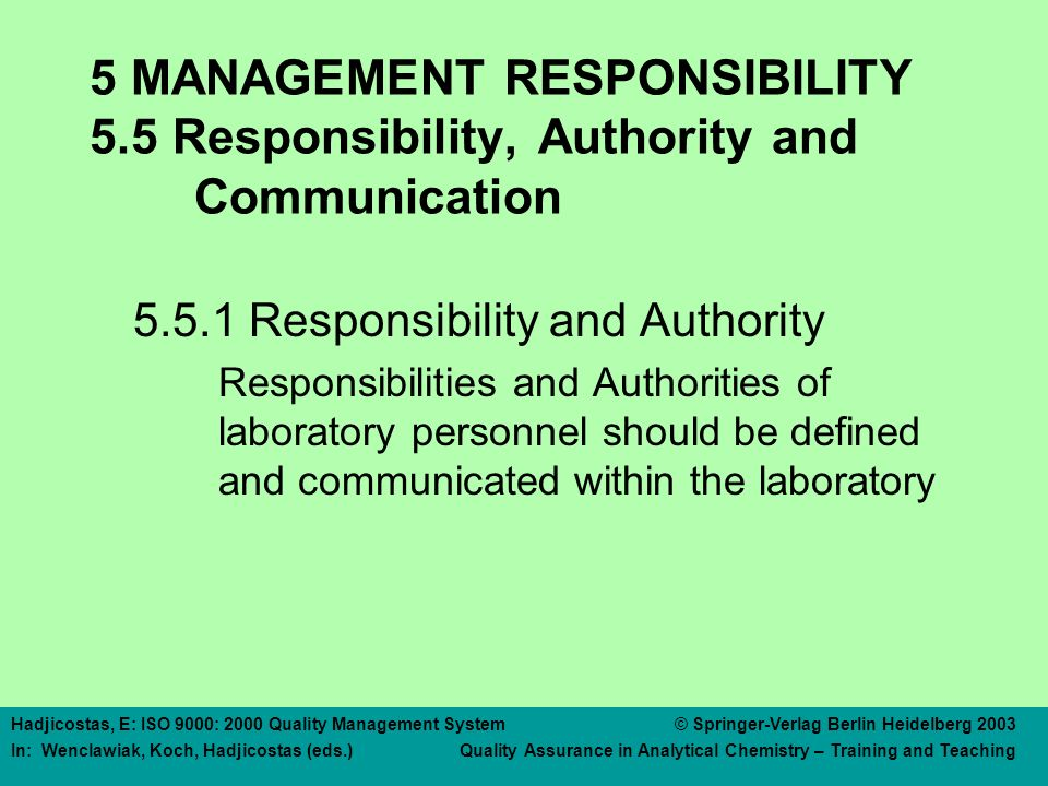 Hadjicostas, E: ISO 9000: 2000 Quality Management System © Springer-Verlag Berlin Heidelberg 2003 In: Wenclawiak, Koch, Hadjicostas (eds.) Quality Assurance in Analytical Chemistry – Training and Teaching 5 MANAGEMENT RESPONSIBILITY 5.5 Responsibility, Authority and Communication 5.5.1 Responsibility and Authority Responsibilities and Authorities of laboratory personnel should be defined and communicated within the laboratory