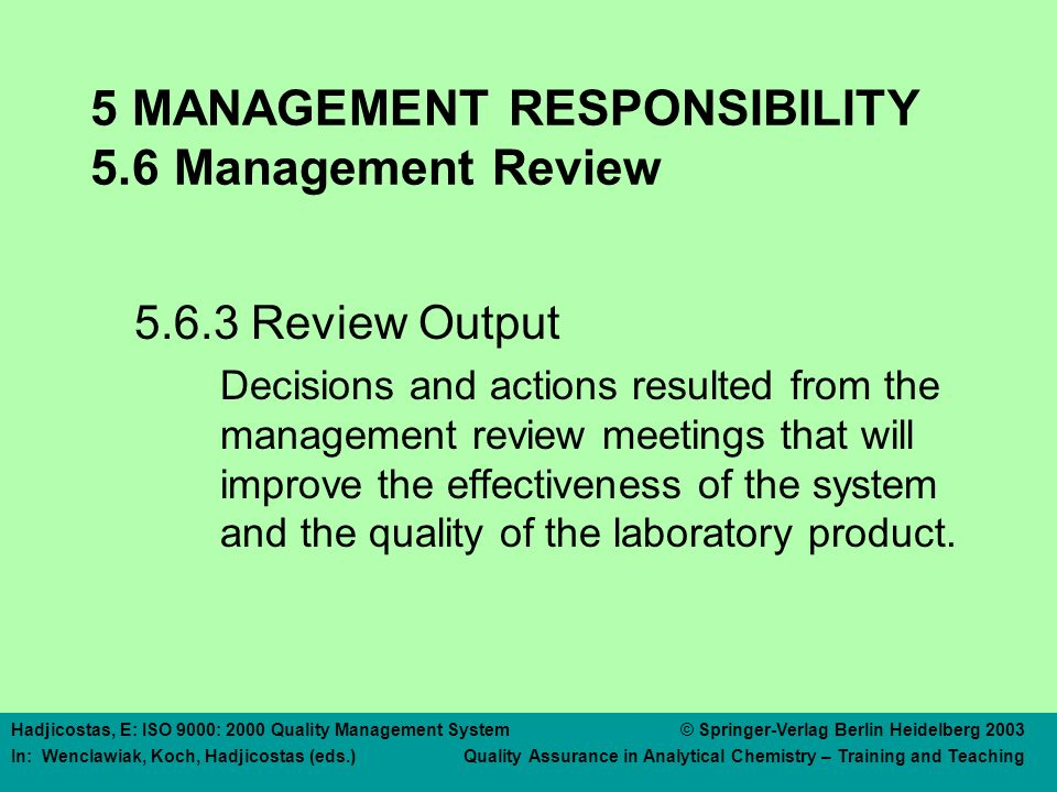 Hadjicostas, E: ISO 9000: 2000 Quality Management System © Springer-Verlag Berlin Heidelberg 2003 In: Wenclawiak, Koch, Hadjicostas (eds.) Quality Assurance in Analytical Chemistry – Training and Teaching 5 MANAGEMENT RESPONSIBILITY 5.6 Management Review 5.6.3 Review Output Decisions and actions resulted from the management review meetings that will improve the effectiveness of the system and the quality of the laboratory product.