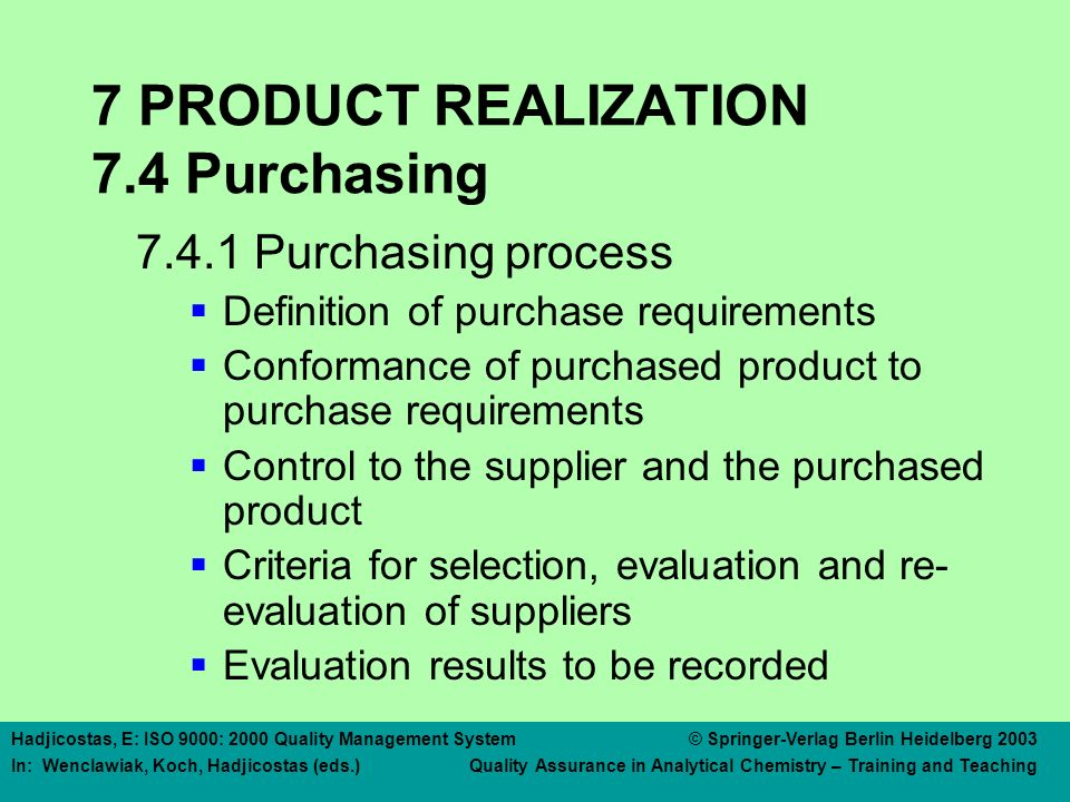 Hadjicostas, E: ISO 9000: 2000 Quality Management System © Springer-Verlag Berlin Heidelberg 2003 In: Wenclawiak, Koch, Hadjicostas (eds.) Quality Assurance in Analytical Chemistry – Training and Teaching 7 PRODUCT REALIZATION 7.4 Purchasing 7.4.1 Purchasing process  Definition of purchase requirements  Conformance of purchased product to purchase requirements  Control to the supplier and the purchased product  Criteria for selection, evaluation and re- evaluation of suppliers  Evaluation results to be recorded