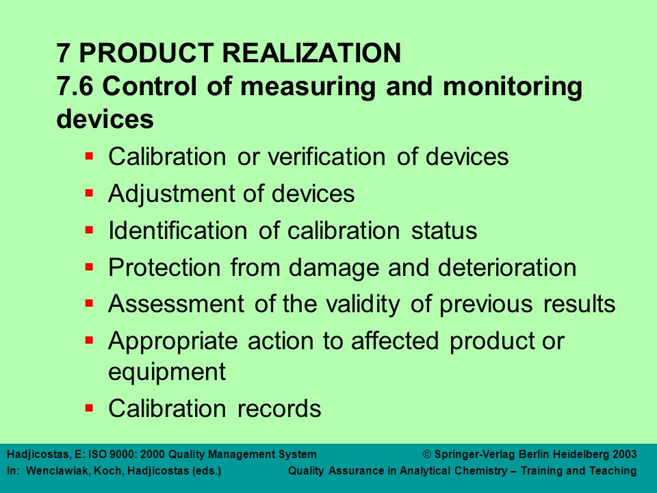Hadjicostas, E: ISO 9000: 2000 Quality Management System © Springer-Verlag Berlin Heidelberg 2003 In: Wenclawiak, Koch, Hadjicostas (eds.) Quality Assurance in Analytical Chemistry – Training and Teaching 7 PRODUCT REALIZATION 7.6 Control of measuring and monitoring devices  Calibration or verification of devices  Adjustment of devices  Identification of calibration status  Protection from damage and deterioration  Assessment of the validity of previous results  Appropriate action to affected product or equipment  Calibration records