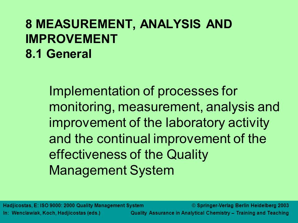 Hadjicostas, E: ISO 9000: 2000 Quality Management System © Springer-Verlag Berlin Heidelberg 2003 In: Wenclawiak, Koch, Hadjicostas (eds.) Quality Assurance in Analytical Chemistry – Training and Teaching 8 MEASUREMENT, ANALYSIS AND IMPROVEMENT 8.1 General Implementation of processes for monitoring, measurement, analysis and improvement of the laboratory activity and the continual improvement of the effectiveness of the Quality Management System