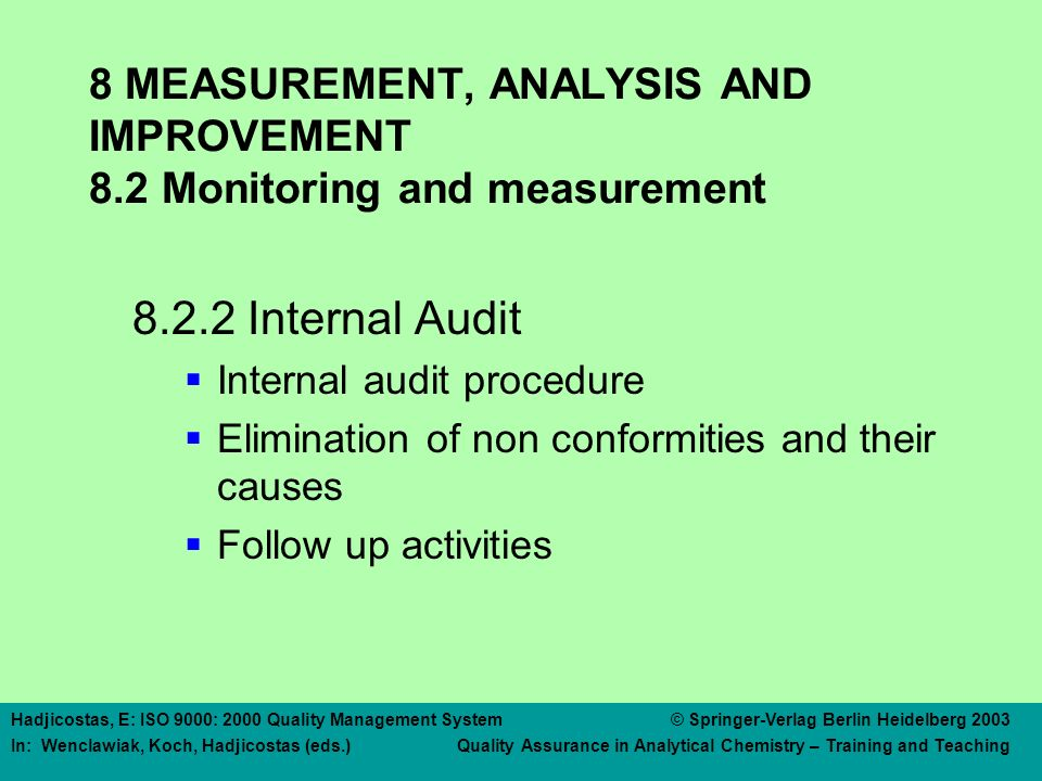 Hadjicostas, E: ISO 9000: 2000 Quality Management System © Springer-Verlag Berlin Heidelberg 2003 In: Wenclawiak, Koch, Hadjicostas (eds.) Quality Assurance in Analytical Chemistry – Training and Teaching 8 MEASUREMENT, ANALYSIS AND IMPROVEMENT 8.2 Monitoring and measurement 8.2.2 Internal Audit  Internal audit procedure  Elimination of non conformities and their causes  Follow up activities