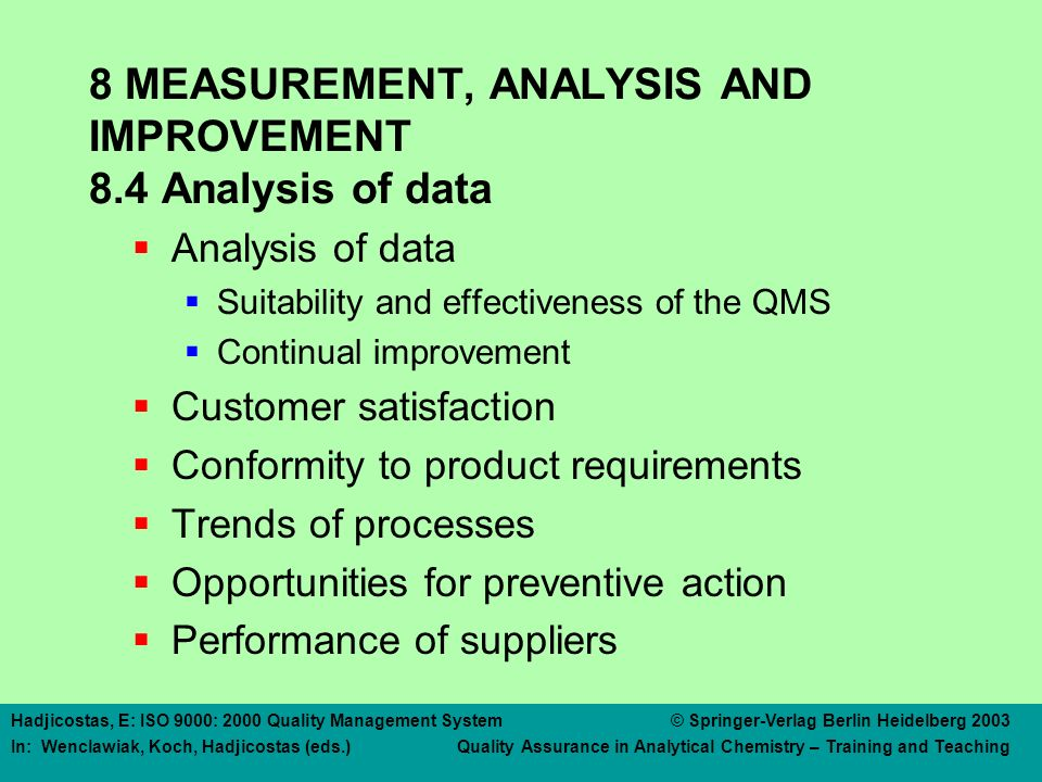 Hadjicostas, E: ISO 9000: 2000 Quality Management System © Springer-Verlag Berlin Heidelberg 2003 In: Wenclawiak, Koch, Hadjicostas (eds.) Quality Assurance in Analytical Chemistry – Training and Teaching 8 MEASUREMENT, ANALYSIS AND IMPROVEMENT 8.4 Analysis of data  Analysis of data  Suitability and effectiveness of the QMS  Continual improvement  Customer satisfaction  Conformity to product requirements  Trends of processes  Opportunities for preventive action  Performance of suppliers