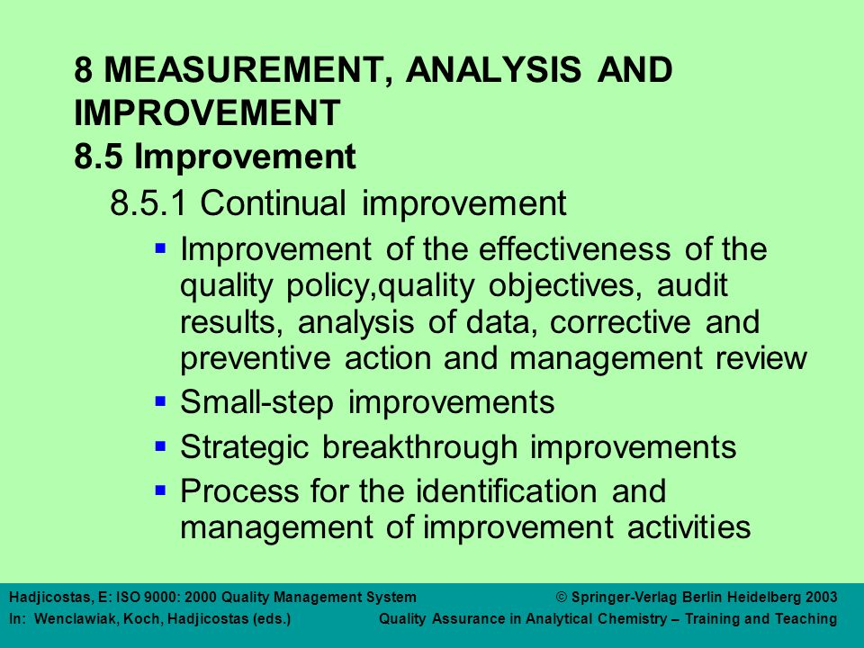 Hadjicostas, E: ISO 9000: 2000 Quality Management System © Springer-Verlag Berlin Heidelberg 2003 In: Wenclawiak, Koch, Hadjicostas (eds.) Quality Assurance in Analytical Chemistry – Training and Teaching 8 MEASUREMENT, ANALYSIS AND IMPROVEMENT 8.5 Improvement 8.5.1 Continual improvement  Improvement of the effectiveness of the quality policy,quality objectives, audit results, analysis of data, corrective and preventive action and management review  Small-step improvements  Strategic breakthrough improvements  Process for the identification and management of improvement activities
