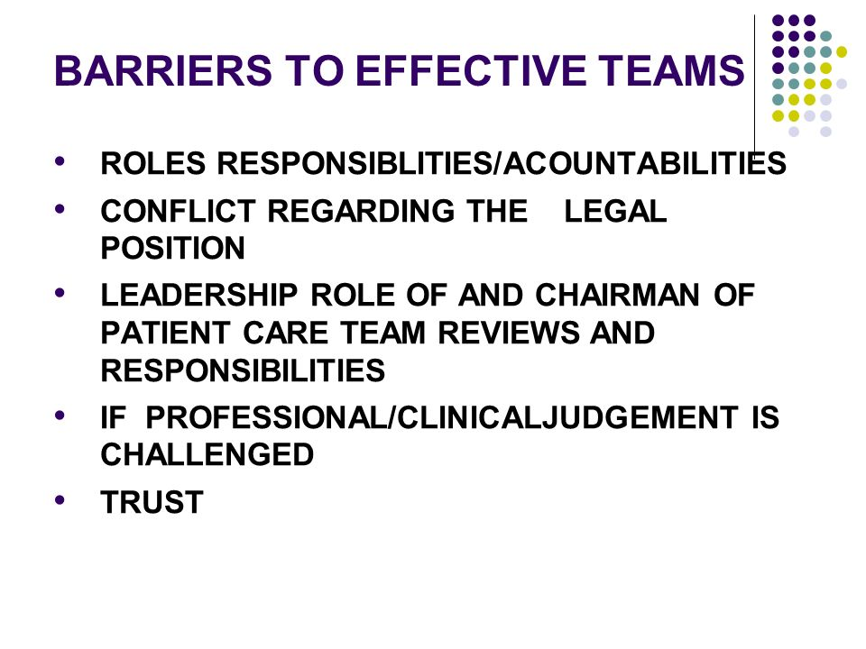 BARRIERS TO EFFECTIVE TEAMS ROLES RESPONSIBLITIES/ACOUNTABILITIES CONFLICT REGARDING THE LEGAL POSITION LEADERSHIP ROLE OF AND CHAIRMAN OF PATIENT CARE TEAM REVIEWS AND RESPONSIBILITIES IF PROFESSIONAL/CLINICALJUDGEMENT IS CHALLENGED TRUST