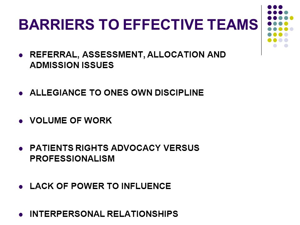BARRIERS TO EFFECTIVE TEAMS REFERRAL, ASSESSMENT, ALLOCATION AND ADMISSION ISSUES ALLEGIANCE TO ONES OWN DISCIPLINE VOLUME OF WORK PATIENTS RIGHTS ADVOCACY VERSUS PROFESSIONALISM LACK OF POWER TO INFLUENCE INTERPERSONAL RELATIONSHIPS