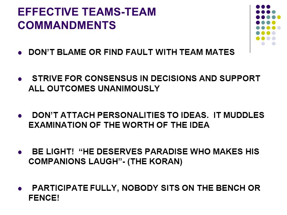 EFFECTIVE TEAMS-TEAM COMMANDMENTS DON'T BLAME OR FIND FAULT WITH TEAM MATES STRIVE FOR CONSENSUS IN DECISIONS AND SUPPORT ALL OUTCOMES UNANIMOUSLY DON'T ATTACH PERSONALITIES TO IDEAS.