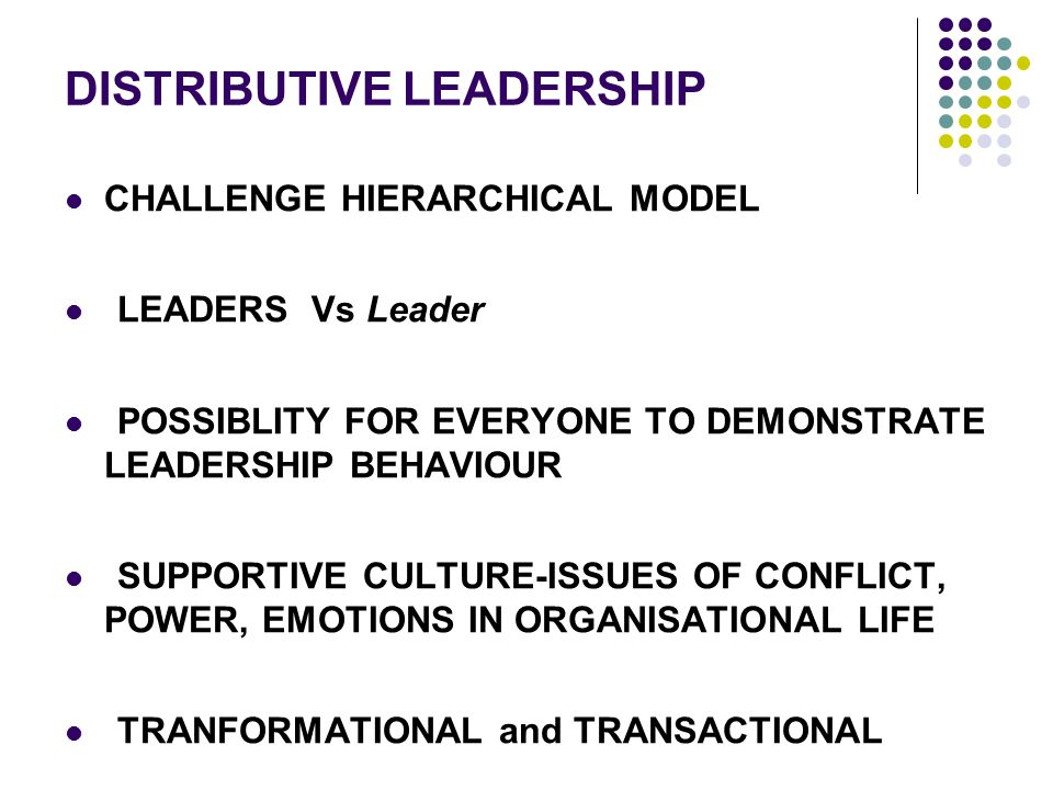 DISTRIBUTIVE LEADERSHIP CHALLENGE HIERARCHICAL MODEL LEADERS Vs Leader POSSIBLITY FOR EVERYONE TO DEMONSTRATE LEADERSHIP BEHAVIOUR SUPPORTIVE CULTURE-ISSUES OF CONFLICT, POWER, EMOTIONS IN ORGANISATIONAL LIFE TRANFORMATIONAL and TRANSACTIONAL