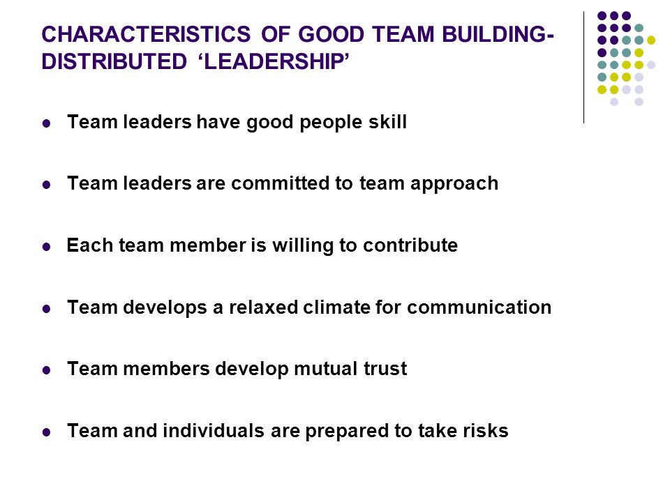 CHARACTERISTICS OF GOOD TEAM BUILDING- DISTRIBUTED 'LEADERSHIP' Team leaders have good people skill Team leaders are committed to team approach Each team member is willing to contribute Team develops a relaxed climate for communication Team members develop mutual trust Team and individuals are prepared to take risks