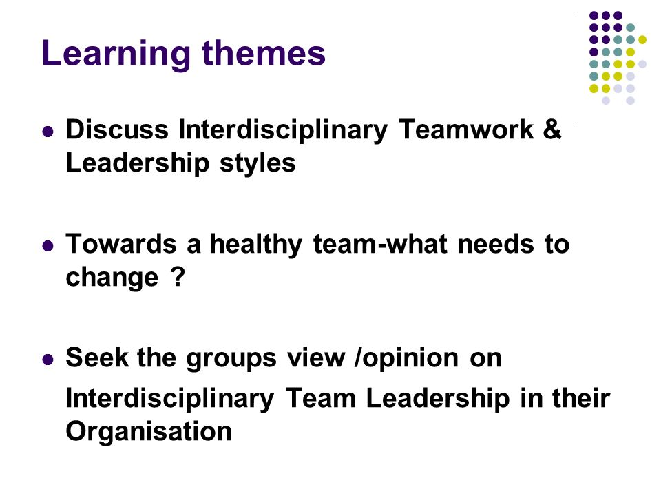 Learning themes Discuss Interdisciplinary Teamwork & Leadership styles Towards a healthy team-what needs to change .