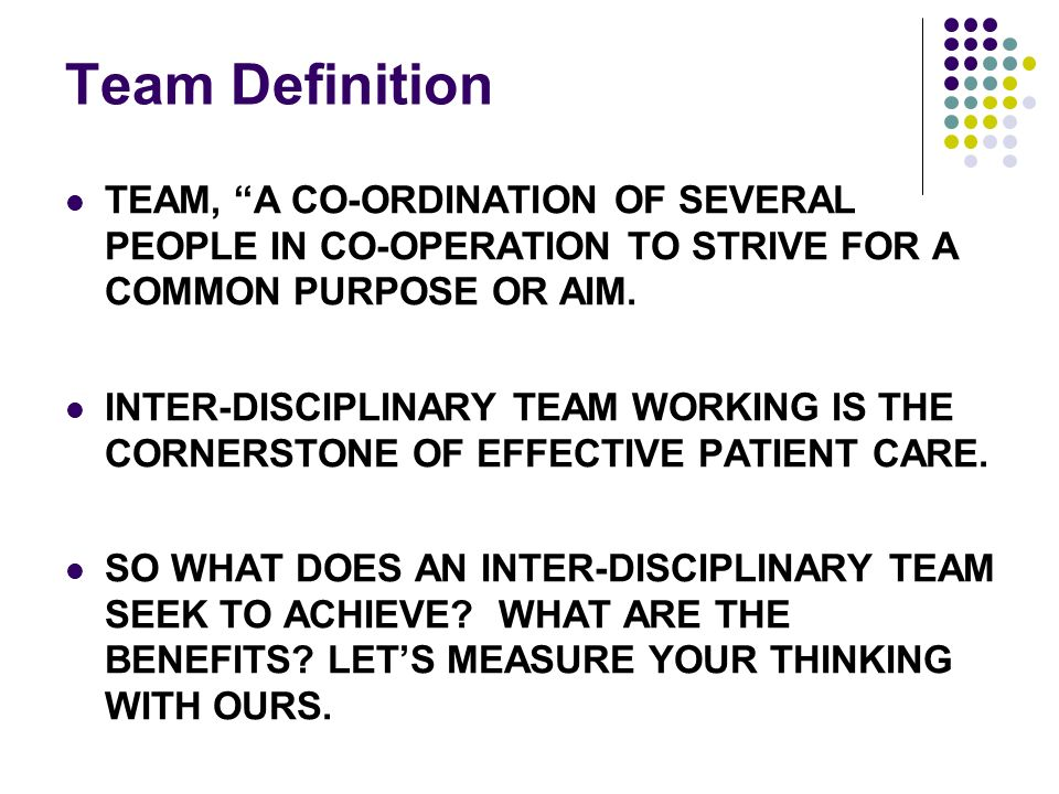 Team Definition TEAM, A CO-ORDINATION OF SEVERAL PEOPLE IN CO-OPERATION TO STRIVE FOR A COMMON PURPOSE OR AIM.