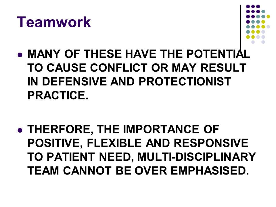 Teamwork MANY OF THESE HAVE THE POTENTIAL TO CAUSE CONFLICT OR MAY RESULT IN DEFENSIVE AND PROTECTIONIST PRACTICE.