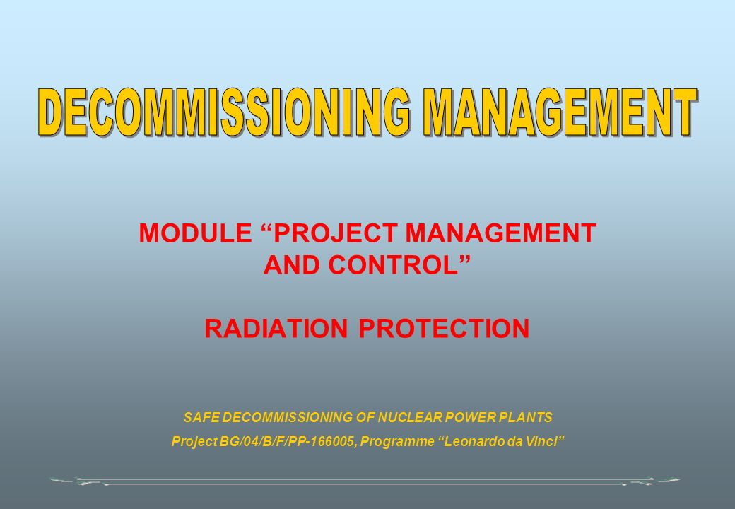 MODULE PROJECT MANAGEMENT AND CONTROL RADIATION PROTECTION SAFE DECOMMISSIONING OF NUCLEAR POWER PLANTS Project BG/04/B/F/PP , Programme Leonardo da Vinci