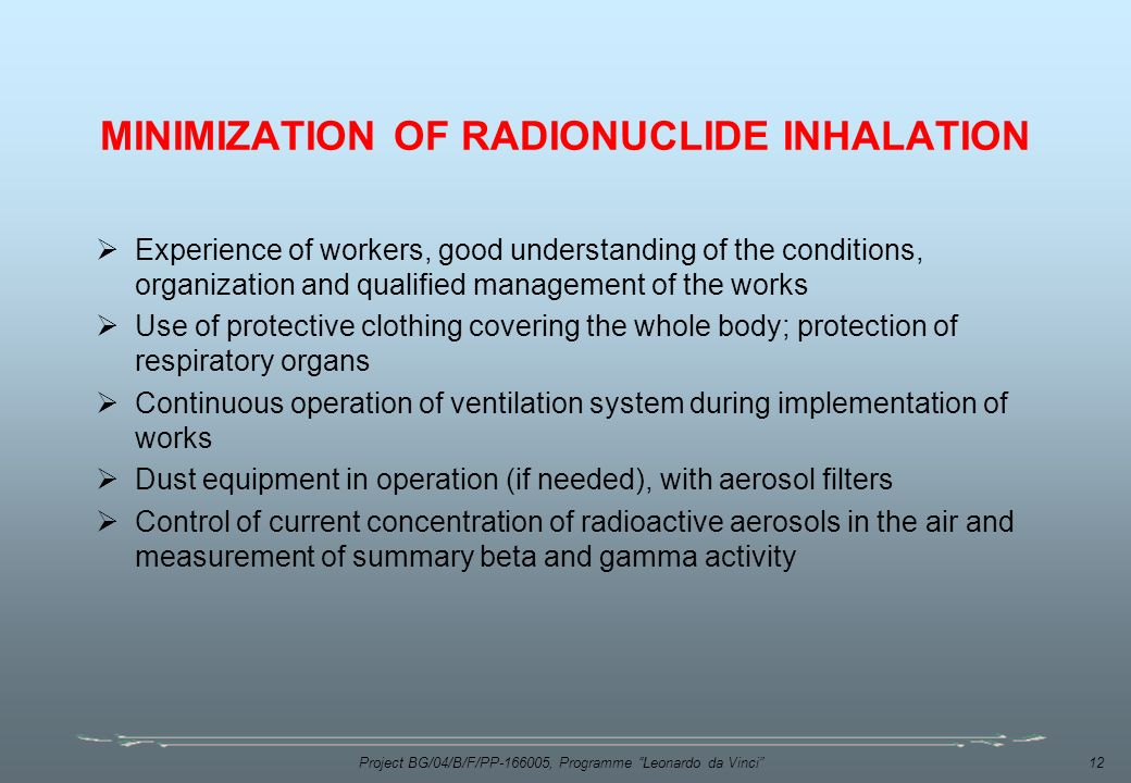 Project BG/04/B/F/PP , Programme Leonardo da Vinci 12 MINIMIZATION OF RADIONUCLIDE INHALATION  Experience of workers, good understanding of the conditions, organization and qualified management of the works  Use of protective clothing covering the whole body; protection of respiratory organs  Continuous operation of ventilation system during implementation of works  Dust equipment in operation (if needed), with aerosol filters  Control of current concentration of radioactive aerosols in the air and measurement of summary beta and gamma activity