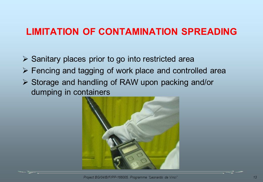 Project BG/04/B/F/PP , Programme Leonardo da Vinci 13 LIMITATION OF CONTAMINATION SPREADING  Sanitary places prior to go into restricted area  Fencing and tagging of work place and controlled area  Storage and handling of RAW upon packing and/or dumping in containers