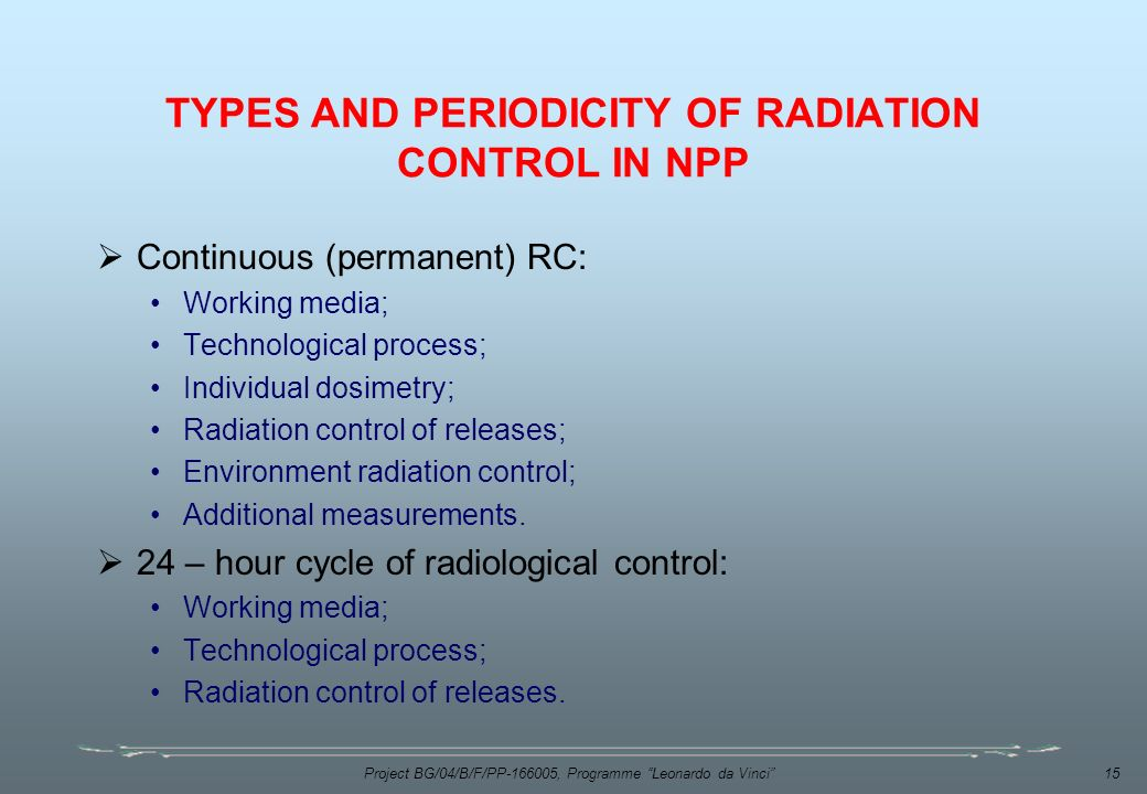 Project BG/04/B/F/PP , Programme Leonardo da Vinci 15 TYPES AND PERIODICITY OF RADIATION CONTROL IN NPP  Continuous (permanent) RC: Working media; Technological process; Individual dosimetry; Radiation control of releases; Environment radiation control; Additional measurements.