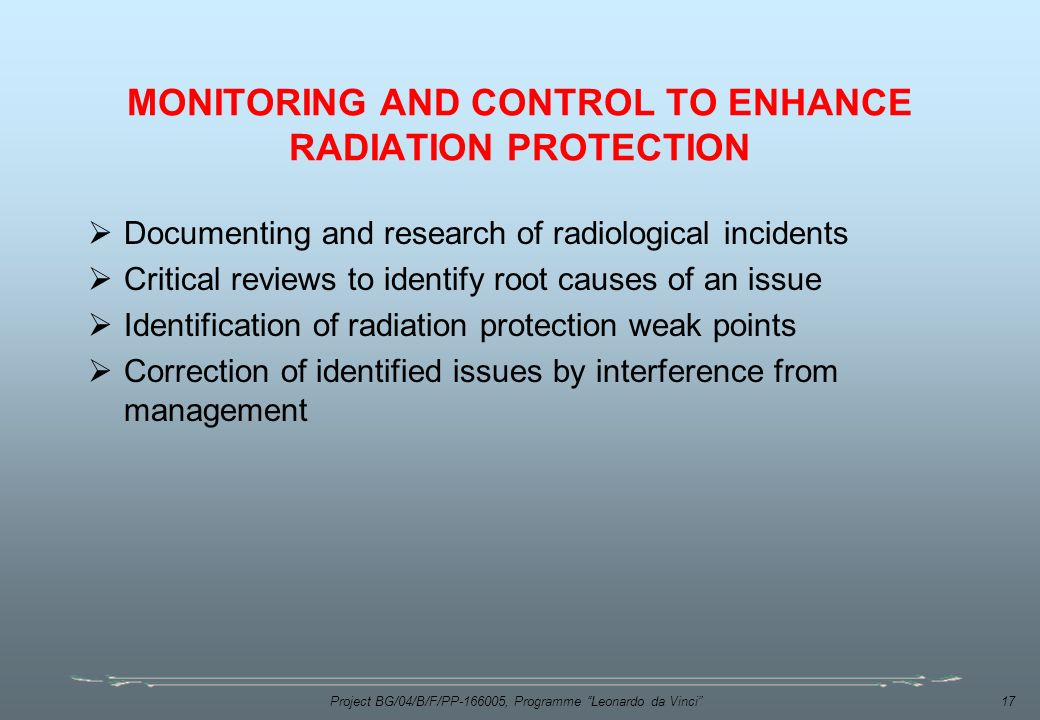 Project BG/04/B/F/PP , Programme Leonardo da Vinci 17 MONITORING AND CONTROL TO ENHANCE RADIATION PROTECTION  Documenting and research of radiological incidents  Critical reviews to identify root causes of an issue  Identification of radiation protection weak points  Correction of identified issues by interference from management