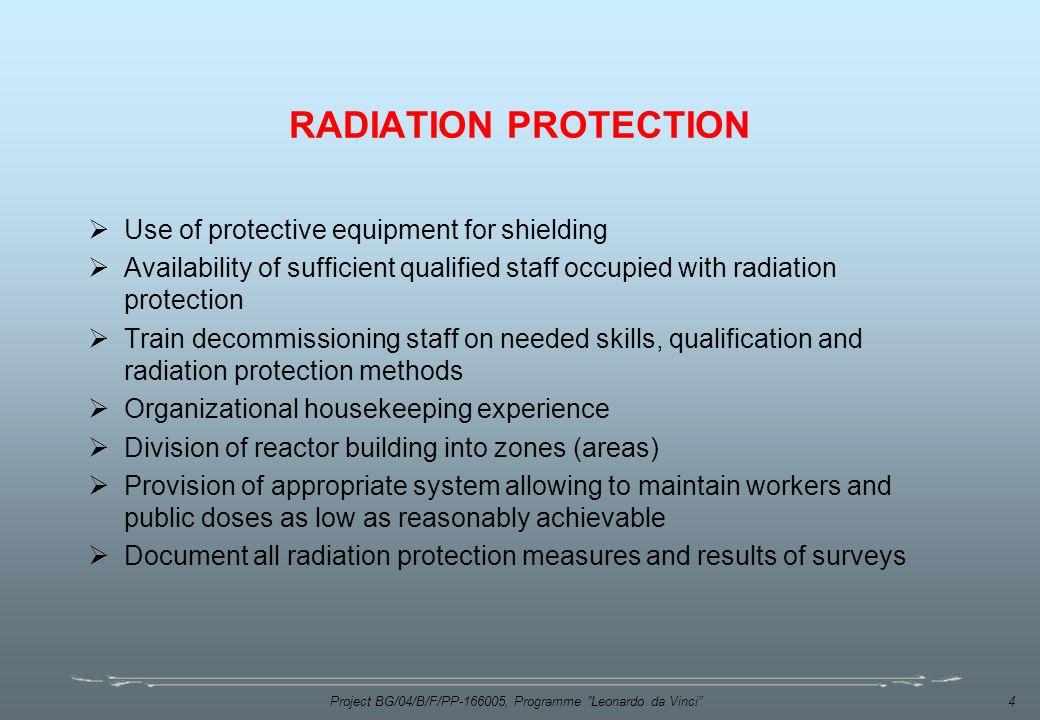 Project BG/04/B/F/PP , Programme Leonardo da Vinci 4 RADIATION PROTECTION  Use of protective equipment for shielding  Availability of sufficient qualified staff occupied with radiation protection  Train decommissioning staff on needed skills, qualification and radiation protection methods  Organizational housekeeping experience  Division of reactor building into zones (areas)  Provision of appropriate system allowing to maintain workers and public doses as low as reasonably achievable  Document all radiation protection measures and results of surveys