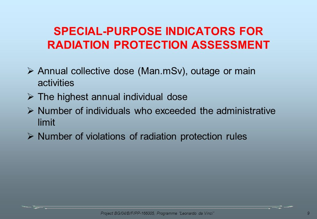 Project BG/04/B/F/PP , Programme Leonardo da Vinci 9 SPECIAL-PURPOSE INDICATORS FOR RADIATION PROTECTION ASSESSMENT  Annual collective dose (Man.mSv), outage or main activities  The highest annual individual dose  Number of individuals who exceeded the administrative limit  Number of violations of radiation protection rules
