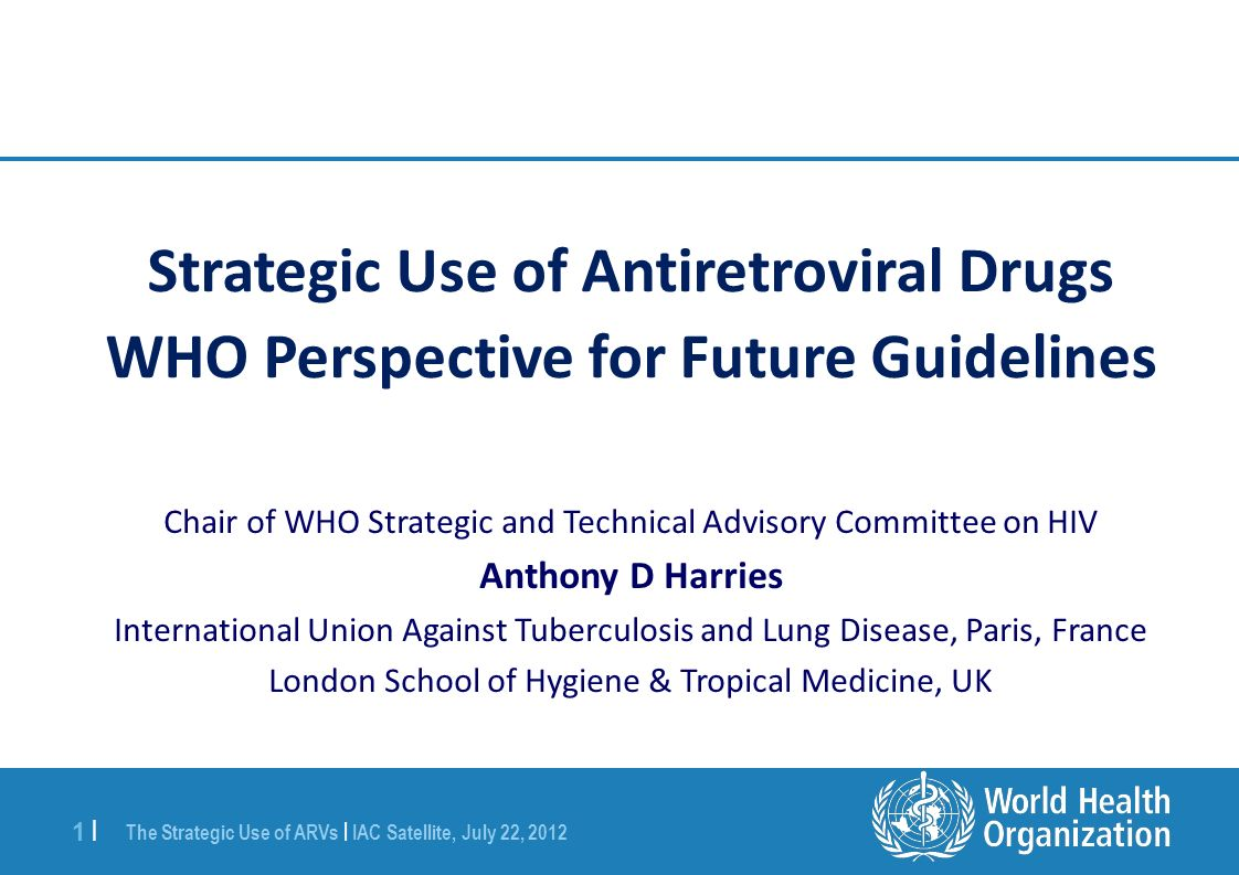 The Strategic Use of ARVs | IAC Satellite, July 22, |1 | Strategic Use of Antiretroviral Drugs WHO Perspective for Future Guidelines Chair of WHO Strategic and Technical Advisory Committee on HIV Anthony D Harries International Union Against Tuberculosis and Lung Disease, Paris, France London School of Hygiene & Tropical Medicine, UK