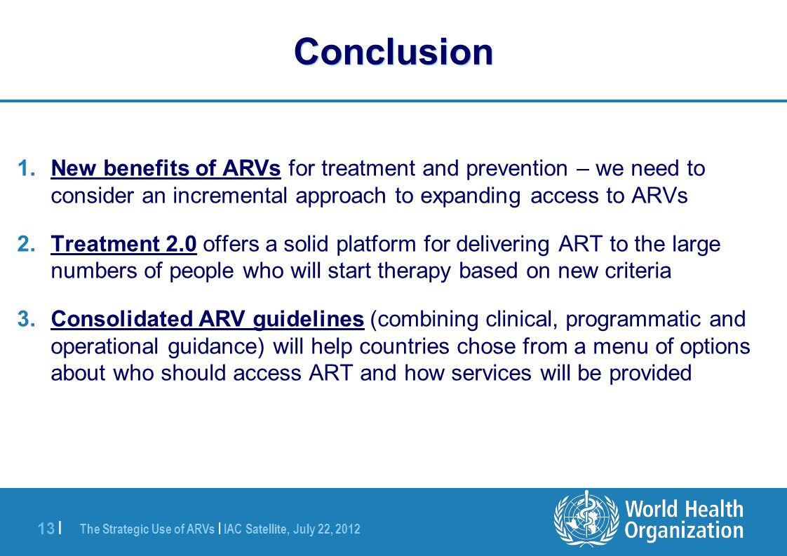 The Strategic Use of ARVs | IAC Satellite, July 22, | Conclusion 1.New benefits of ARVs for treatment and prevention – we need to consider an incremental approach to expanding access to ARVs 2.Treatment 2.0 offers a solid platform for delivering ART to the large numbers of people who will start therapy based on new criteria 3.Consolidated ARV guidelines (combining clinical, programmatic and operational guidance) will help countries chose from a menu of options about who should access ART and how services will be provided