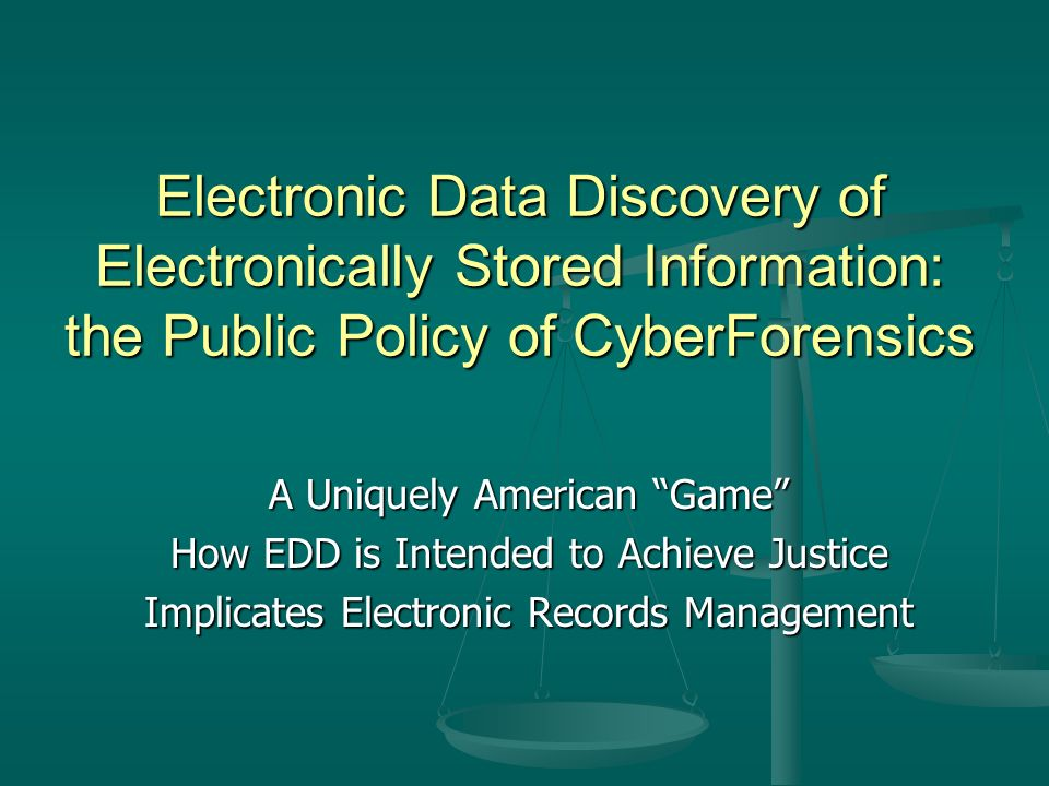 Electronic Data Discovery of Electronically Stored Information: the Public Policy of CyberForensics A Uniquely American Game How EDD is Intended to Achieve Justice Implicates Electronic Records Management