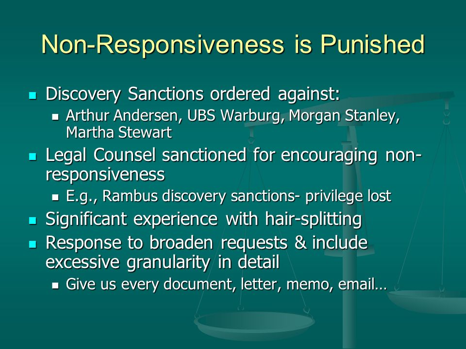 Non-Responsiveness is Punished Discovery Sanctions ordered against: Discovery Sanctions ordered against: Arthur Andersen, UBS Warburg, Morgan Stanley, Martha Stewart Arthur Andersen, UBS Warburg, Morgan Stanley, Martha Stewart Legal Counsel sanctioned for encouraging non- responsiveness Legal Counsel sanctioned for encouraging non- responsiveness E.g., Rambus discovery sanctions- privilege lost E.g., Rambus discovery sanctions- privilege lost Significant experience with hair-splitting Significant experience with hair-splitting Response to broaden requests & include excessive granularity in detail Response to broaden requests & include excessive granularity in detail Give us every document, letter, memo,  … Give us every document, letter, memo,  …