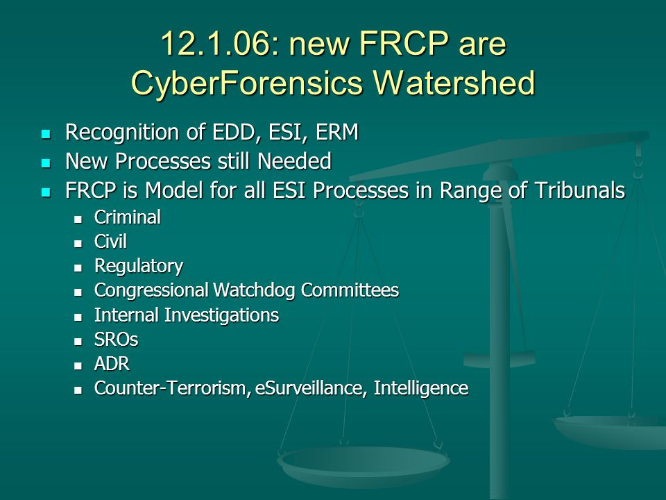 : new FRCP are CyberForensics Watershed Recognition of EDD, ESI, ERM Recognition of EDD, ESI, ERM New Processes still Needed New Processes still Needed FRCP is Model for all ESI Processes in Range of Tribunals FRCP is Model for all ESI Processes in Range of Tribunals Criminal Criminal Civil Civil Regulatory Regulatory Congressional Watchdog Committees Congressional Watchdog Committees Internal Investigations Internal Investigations SROs SROs ADR ADR Counter-Terrorism, eSurveillance, Intelligence Counter-Terrorism, eSurveillance, Intelligence