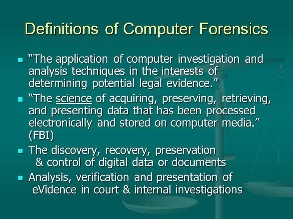 Definitions of Computer Forensics The application of computer investigation and analysis techniques in the interests of determining potential legal evidence. The application of computer investigation and analysis techniques in the interests of determining potential legal evidence. The science of acquiring, preserving, retrieving, and presenting data that has been processed electronically and stored on computer media. (FBI) The science of acquiring, preserving, retrieving, and presenting data that has been processed electronically and stored on computer media. (FBI) The discovery, recovery, preservation & control of digital data or documents The discovery, recovery, preservation & control of digital data or documents Analysis, verification and presentation of eVidence in court & internal investigations Analysis, verification and presentation of eVidence in court & internal investigations
