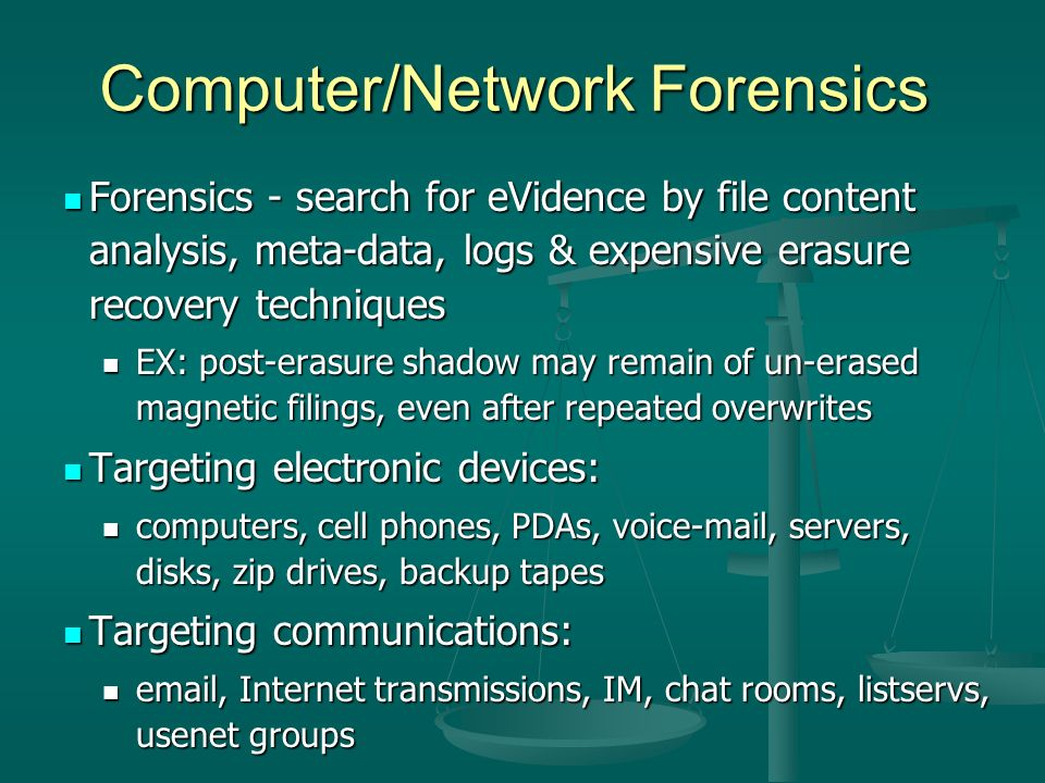 Computer/Network Forensics Forensics - search for eVidence by file content analysis, meta-data, logs & expensive erasure recovery techniques Forensics - search for eVidence by file content analysis, meta-data, logs & expensive erasure recovery techniques EX: post-erasure shadow may remain of un-erased magnetic filings, even after repeated overwrites EX: post-erasure shadow may remain of un-erased magnetic filings, even after repeated overwrites Targeting electronic devices: Targeting electronic devices: computers, cell phones, PDAs, voic , servers, disks, zip drives, backup tapes computers, cell phones, PDAs, voic , servers, disks, zip drives, backup tapes Targeting communications: Targeting communications:  , Internet transmissions, IM, chat rooms, listservs, usenet groups  , Internet transmissions, IM, chat rooms, listservs, usenet groups