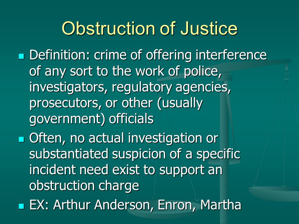 Obstruction of Justice Definition: crime of offering interference of any sort to the work of police, investigators, regulatory agencies, prosecutors, or other (usually government) officials Definition: crime of offering interference of any sort to the work of police, investigators, regulatory agencies, prosecutors, or other (usually government) officials Often, no actual investigation or substantiated suspicion of a specific incident need exist to support an obstruction charge Often, no actual investigation or substantiated suspicion of a specific incident need exist to support an obstruction charge EX: Arthur Anderson, Enron, Martha EX: Arthur Anderson, Enron, Martha