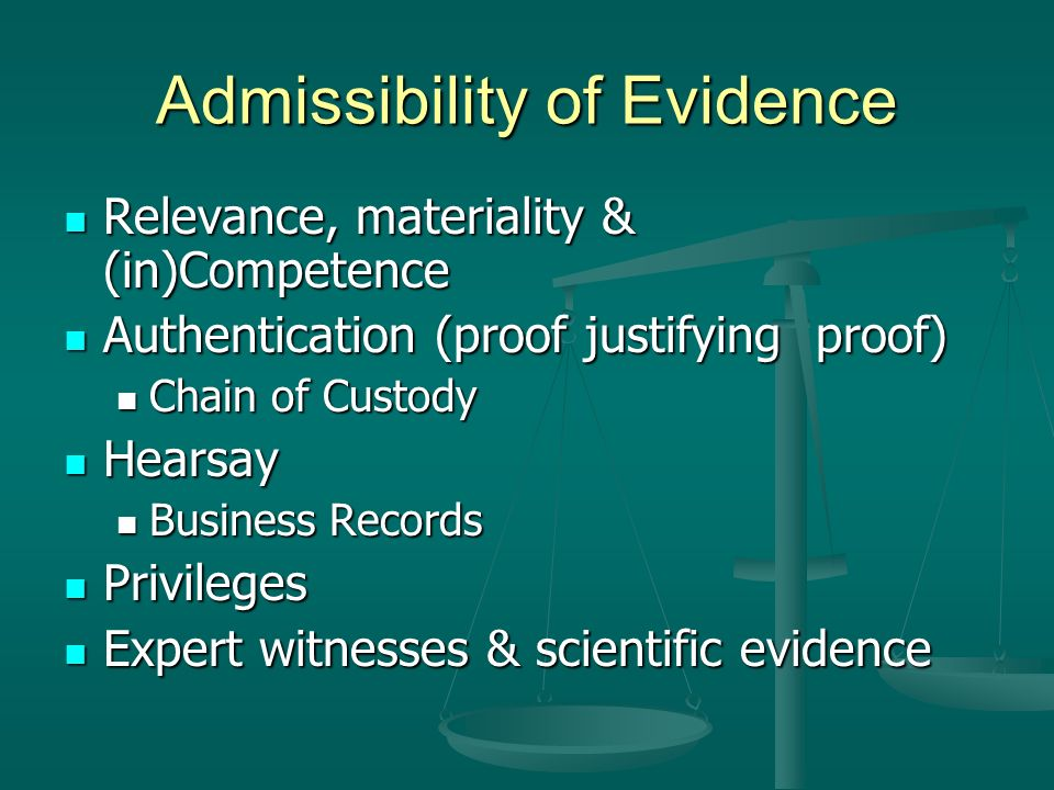 Admissibility of Evidence Relevance, materiality & (in)Competence Relevance, materiality & (in)Competence Authentication (proof justifying proof) Authentication (proof justifying proof) Chain of Custody Chain of Custody Hearsay Hearsay Business Records Business Records Privileges Privileges Expert witnesses & scientific evidence Expert witnesses & scientific evidence