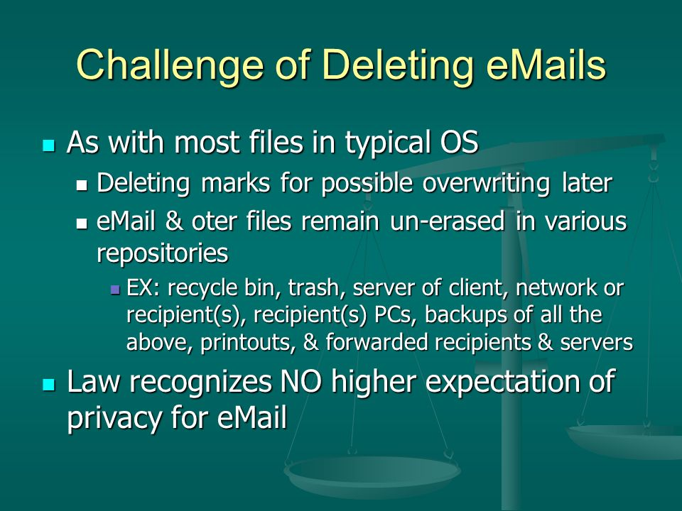 Challenge of Deleting  s As with most files in typical OS As with most files in typical OS Deleting marks for possible overwriting later Deleting marks for possible overwriting later  & oter files remain un-erased in various repositories  & oter files remain un-erased in various repositories EX: recycle bin, trash, server of client, network or recipient(s), recipient(s) PCs, backups of all the above, printouts, & forwarded recipients & servers EX: recycle bin, trash, server of client, network or recipient(s), recipient(s) PCs, backups of all the above, printouts, & forwarded recipients & servers Law recognizes NO higher expectation of privacy for  Law recognizes NO higher expectation of privacy for