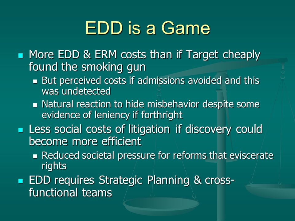 EDD is a Game More EDD & ERM costs than if Target cheaply found the smoking gun More EDD & ERM costs than if Target cheaply found the smoking gun But perceived costs if admissions avoided and this was undetected But perceived costs if admissions avoided and this was undetected Natural reaction to hide misbehavior despite some evidence of leniency if forthright Natural reaction to hide misbehavior despite some evidence of leniency if forthright Less social costs of litigation if discovery could become more efficient Less social costs of litigation if discovery could become more efficient Reduced societal pressure for reforms that eviscerate rights Reduced societal pressure for reforms that eviscerate rights EDD requires Strategic Planning & cross- functional teams EDD requires Strategic Planning & cross- functional teams