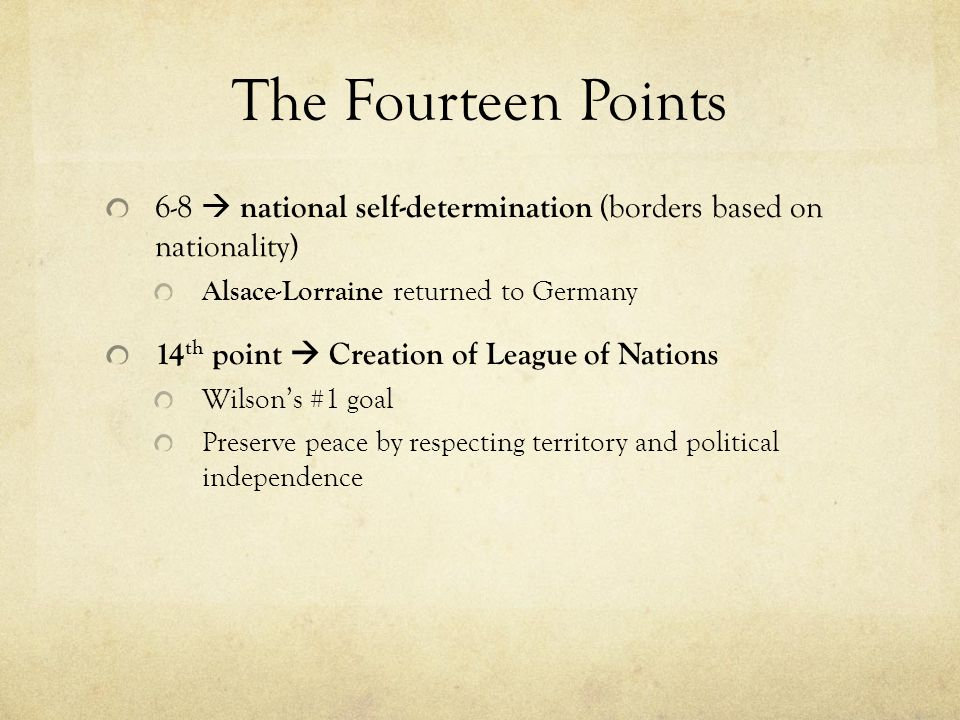 The Fourteen Points 6-8  national self-determination (borders based on nationality) Alsace-Lorraine returned to Germany 14 th point  Creation of League of Nations Wilson's #1 goal Preserve peace by respecting territory and political independence