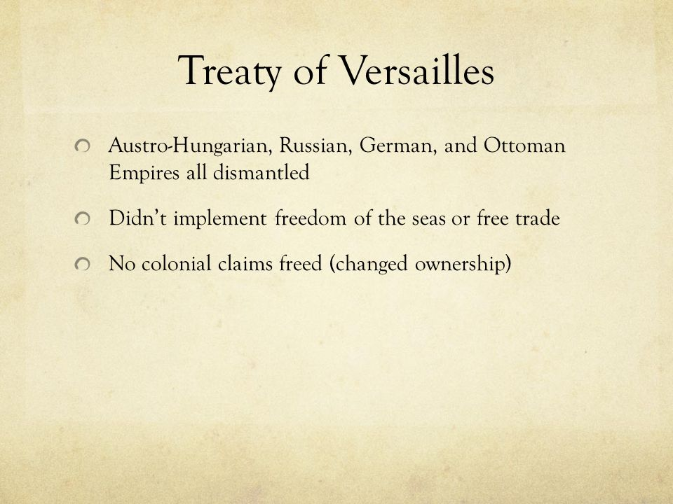 Treaty of Versailles Austro-Hungarian, Russian, German, and Ottoman Empires all dismantled Didn't implement freedom of the seas or free trade No colonial claims freed (changed ownership)