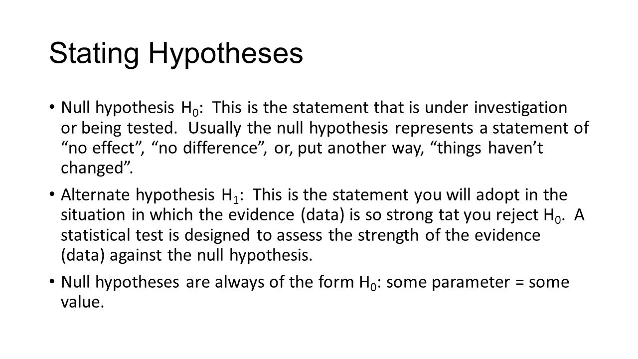 Stating Hypotheses Null hypothesis H 0 : This is the statement that is under investigation or being tested.