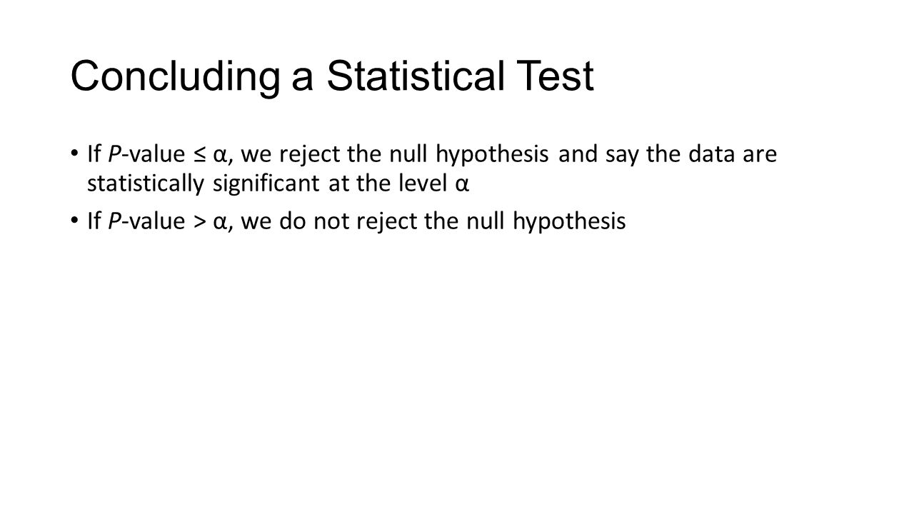 Concluding a Statistical Test If P-value ≤ α, we reject the null hypothesis and say the data are statistically significant at the level α If P-value > α, we do not reject the null hypothesis