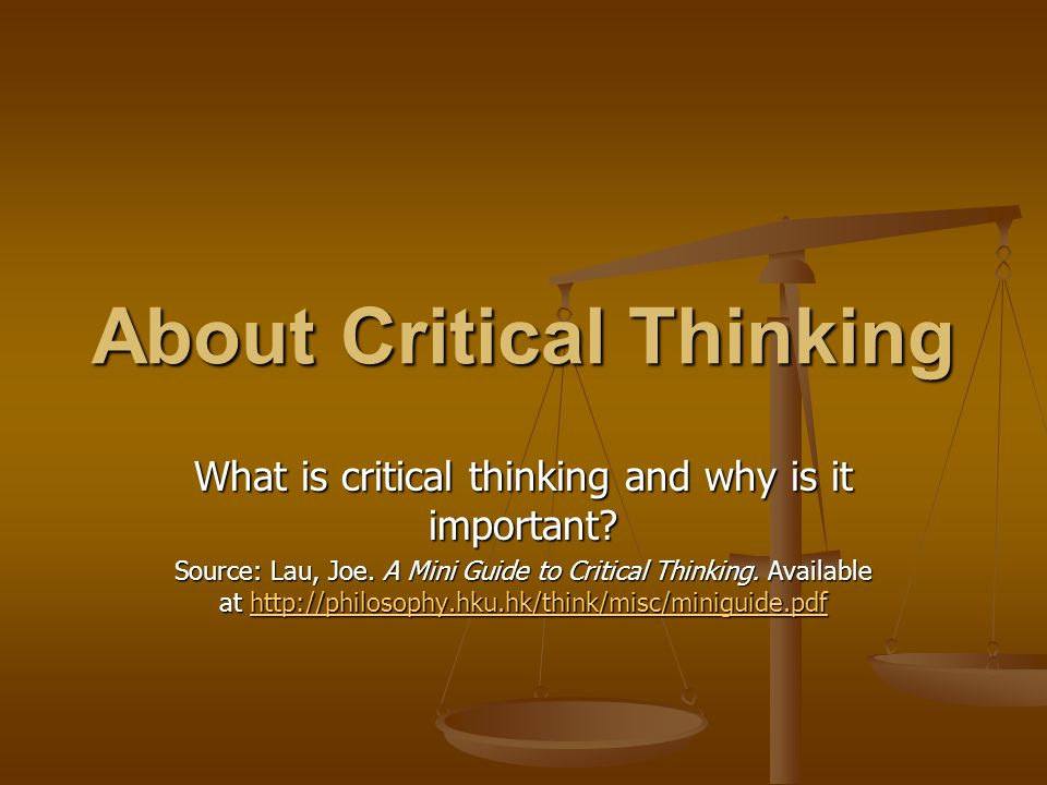 about critical thinking Critical thinking is a type of reasonable, reflective thinking that is aimed at deciding what to believe or what to do it is a way of deciding whether a claim is always true, sometimes true, partly true, or false george carlin (2005) life is worth losing the smart way to keep people passive and.